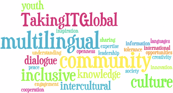 youth, TakingITGlobal, inspiration, multilingual, sharing, expertise, information, languages, international, understanding, opennness, leadership, tolerance, opportunities, creativity, dialogue, community, innovation, peace, inclusive, knowledge, society, cooperation, engagement, intercultural, culture